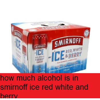 how much alcohol is in smirnoff ice red white and berry