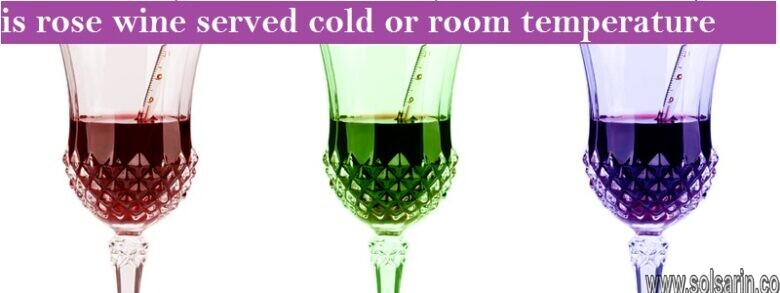 is rose wine served cold or room temperature