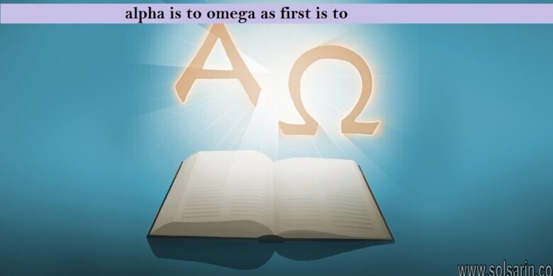 alpha is to omega as first is to