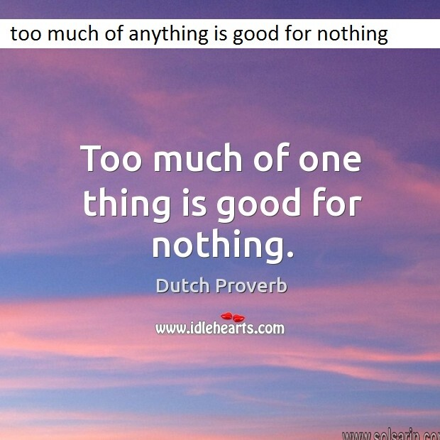 too much of anything is good for nothing