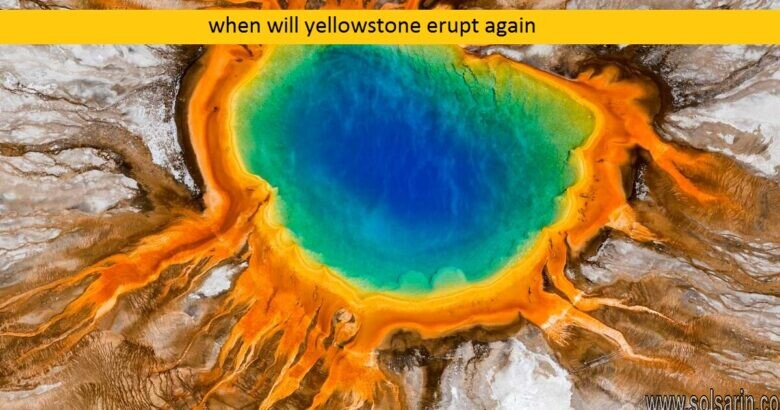 when will yellowstone erupt again